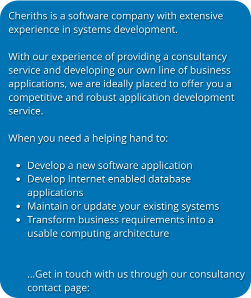 Cheriths is a software company with extensive experience in systems development.   With our experience of providing a consultancy service and developing our own line of business applications, we are ideally placed to offer you a competitive and robust application development service.  When you need a helping hand to:  •	Develop a new software application •	Develop Internet enabled databaseapplications •	Maintain or update your existing systems •	Transform business requirements into a usable computing architecture…Get in touch with us through our consultancycontact page: