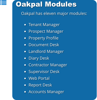Oakpal Modules Oakpal has eleven major modules:  •	Tenant Manager •	Prospect Manager •	Property Profile •	Document Desk •	Landlord Manager •	Diary Desk •	Contractor Manager •	Supervisor Desk •	Web Portal •	Report Desk •	Accounts Manager