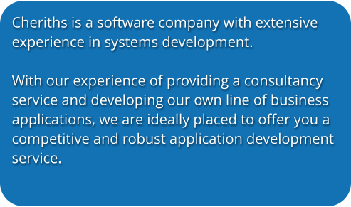 Cheriths is a software company with extensive experience in systems development.   With our experience of providing a consultancy service and developing our own line of business applications, we are ideally placed to offer you a competitive and robust application development service.